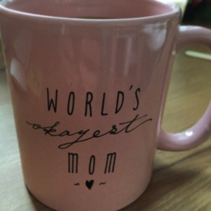Sometimes when I get sad that I have partially become the person I swore I would never be, I take a good look at this mug my husband got me for Mother's Day and remind myself that despite the fact that I might be what I said I would never be, I'm the world's OKAYEST mom. And that's pretty damn good.